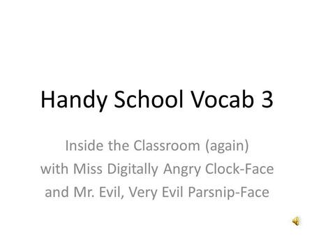 Handy School Vocab 3 Inside the Classroom (again) with Miss Digitally Angry Clock-Face and Mr. Evil, Very Evil Parsnip-Face.