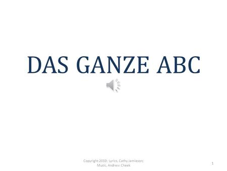 DAS GANZE ABC Copyright 2010; Lyrics, Cathy Jamieson; Music, Andrew Cheek 1.
