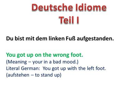 Du bist mit dem linken Fuß aufgestanden. You got up on the wrong foot. (Meaning – your in a bad mood.) Literal German: You got up with the left foot. (aufstehen.
