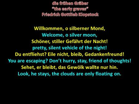 Willkommen, o silberner Mond, Welcome, o silver moon, Schöner, stiller Gefährt der Nacht! pretty, silent vehicle of the night! Du entfliehst? Eile nicht,