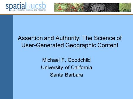 Assertion and Authority: The Science of User-Generated Geographic Content Michael F. Goodchild University of California Santa Barbara.
