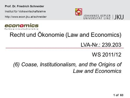 Recht und Ökonomie (Law and Economics) LVA-Nr.: 239.203 WS 2011/12 (6) Coase, Institutionalism, and the Origins of Law and Economics 1 of 60 Prof. Dr.