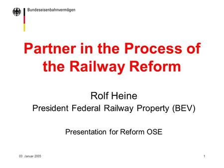 03. Januar 20051 Partner in the Process of the Railway Reform Rolf Heine President Federal Railway Property (BEV) Presentation for Reform OSE.