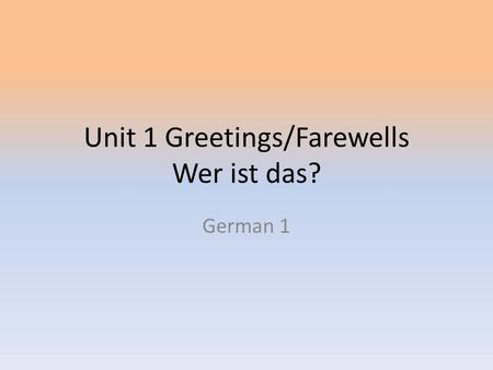 Unit 1 Greetings/Farewells Wer ist das? German 1.