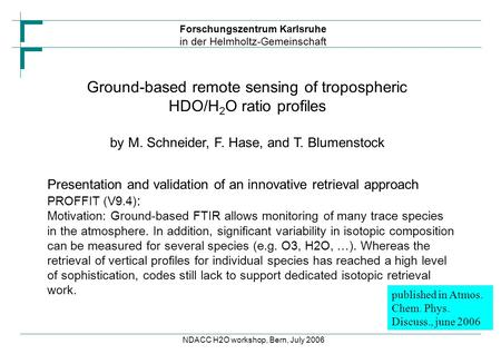 Forschungszentrum Karlsruhe in der Helmholtz-Gemeinschaft NDACC H2O workshop, Bern, July 2006 Ground-based remote sensing of tropospheric HDO/H 2 O ratio.