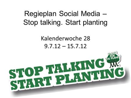 Regieplan Social Media – Stop talking. Start planting Kalenderwoche 28 9.7.12 – 15.7.12.