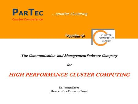 P AR T EC Cluster Competence The Communication- and Management Software Company for HIGH PERFORMANCE CLUSTER COMPUTING Dr. Jochen Krebs Member of the Executive.