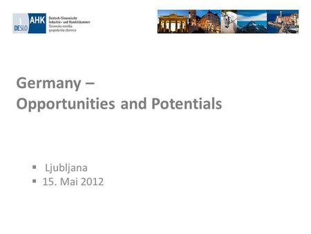 Germany – Opportunities and Potentials Ljubljana 15. Mai 2012.