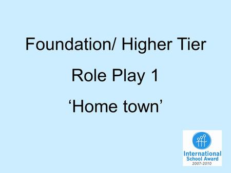 Foundation/ Higher Tier Role Play 1 Home town. You are talking to your German friend about your home town. You will have to…. 1.Say you live in the south.