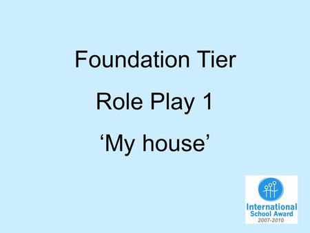 Foundation Tier Role Play 1 My house. You are talking to your German friend about your house. You will have to…. 1.Say what size it is. 2.Say how many.