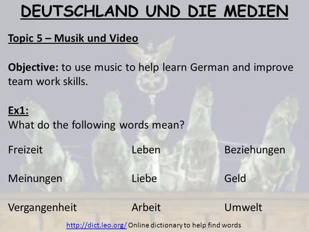 DEUTSCHLAND UND DIE MEDIEN Topic 5 – Musik und Video Objective: to use music to help learn German and improve team work skills. Ex1: What do the following.