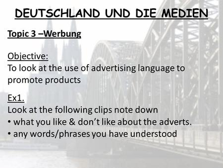 Topic 3 –Werbung Objective: To look at the use of advertising language to promote products Ex1. Look at the following clips note down what you like & dont.