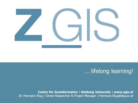 … lifelong learning! Centre for Geoinformatics | Salzburg University |  Dr. Hermann Klug | Senior Researcher & Project Manager |