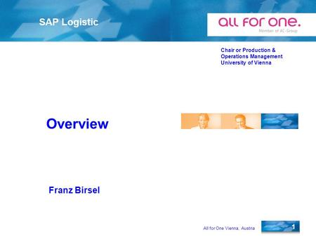 All for One Vienna, Austria 1 SAP Logistic Chair or Production & Operations Management University of Vienna Franz Birsel Overview.