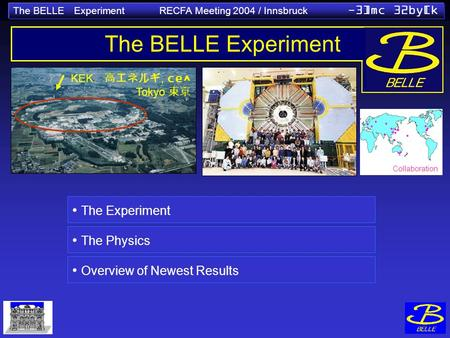 The BELLE Experiment RECFA Meeting 2004 / Innsbruck -3]mc 32by[k KEK, ce^ Tokyo The BELLE Experiment The Experiment The Physics Overview of Newest Results.