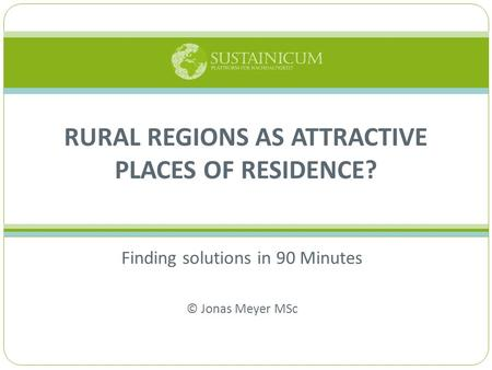 Finding solutions in 90 Minutes © Jonas Meyer MSc RURAL REGIONS AS ATTRACTIVE PLACES OF RESIDENCE?