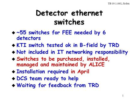 TB 19.1.06 L.Jirden 1 Detector ethernet switches u ~55 switches for FEE needed by 6 detectors u KTI switch tested ok in B-field by TRD u Not included in.