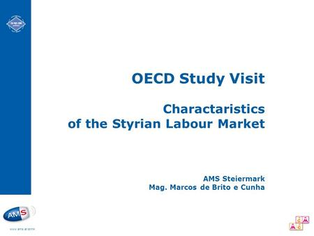 Www.ams.at/stmk OECD Study Visit Charactaristics of the Styrian Labour Market AMS Steiermark Mag. Marcos de Brito e Cunha.