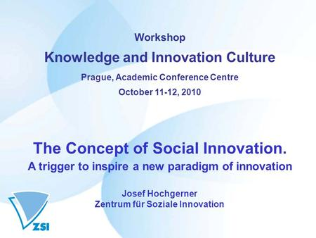 Workshop Knowledge and Innovation Culture Prague, Academic Conference Centre October 11-12, 2010 The Concept of Social Innovation. A trigger to inspire.