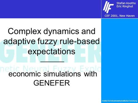 Institut für Industriewirtschaftliche Forschung Stefan Kooths Eric Ringhut CEF 2001, New Haven Complex dynamics and adaptive fuzzy rule-based expectations.