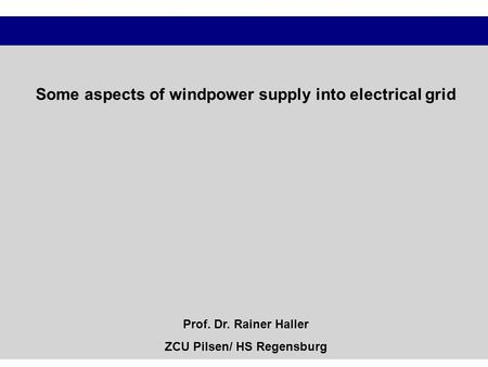 Some aspects of windpower supply into electrical grid Prof. Dr. Rainer Haller ZCU Pilsen/ HS Regensburg.