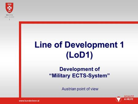 Www.bundesheer.at 1 SCHUTZ & HILFE Content Situation Bologna- Model Example Factors Proposals/ Summary MECTS GELL, Oct 2009 Line of Development 1 (LoD1)