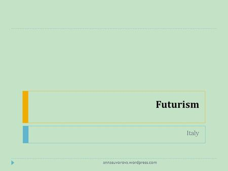 Futurism Italy annasuvorova.wordpress.com. glorified themes associated with contemporary concepts of the future, including speed, technology, youth and.
