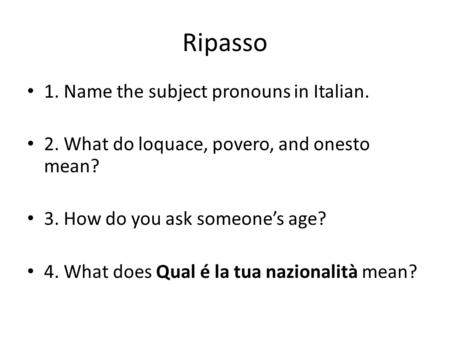 Ripasso 1. Name the subject pronouns in Italian. 2. What do loquace, povero, and onesto mean? 3. How do you ask someones age? 4. What does Qual é la tua.
