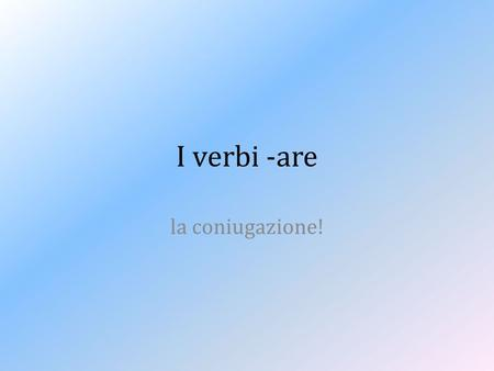 I verbi -are la coniugazione!. Io = I = the person who is talking Lui= he = a male we are talking about Lei = she = a female we are talking about ___.
