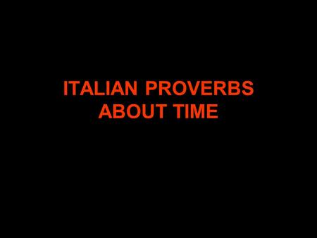 ITALIAN PROVERBS ABOUT TIME. OGNI COSA A SUO TEMPO THERE IS A TIME FOR EVERYTHING.
