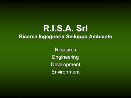 R.I.S.A. Srl Ricerca Ingegneria Sviluppo Ambiente Research Engineering Development Environment.