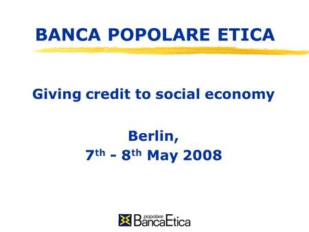 BANCA POPOLARE ETICA Giving credit to social economy Berlin, 7 th - 8 th May 2008.