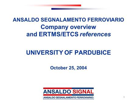 1 ANSALDO SEGNALAMENTO FERROVIARIO Company overview and ERTMS/ETCS references UNIVERSITY OF PARDUBICE October 25, 2004.