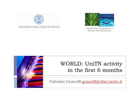 WORLD: UniTN activity in the first 6 months Fabrizio Granelli Dipartimento di Ingegneria e Scienza dellinformazione.