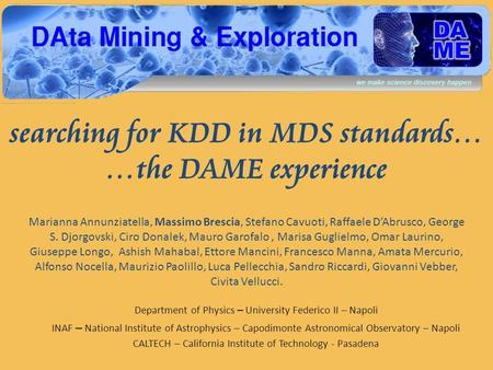 Searching for KDD in MDS standards… …the DAME experience Marianna Annunziatella, Massimo Brescia, Stefano Cavuoti, Raffaele DAbrusco, George S. Djorgovski,