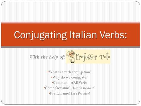 What is a verb conjugation? Why do we conjugate? Common –ARE Verbs Come facciamo? How do we do it? Pratichiamo! Lets Practice! Conjugating Italian Verbs: