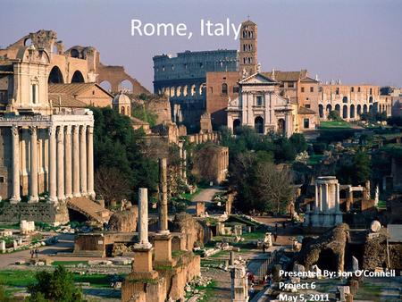 Rome, Italy Presented By: Jon OConnell Project 6 May 5, 2011.