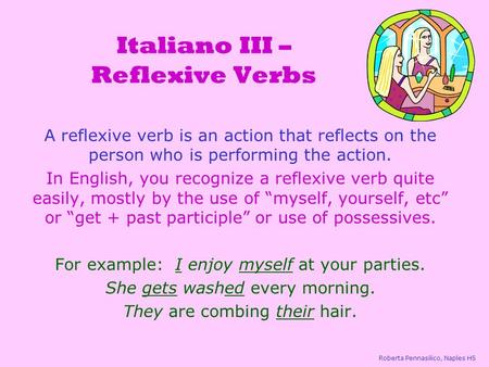 Italiano III – Reflexive Verbs A reflexive verb is an action that reflects on the person who is performing the action. In English, you recognize a reflexive.