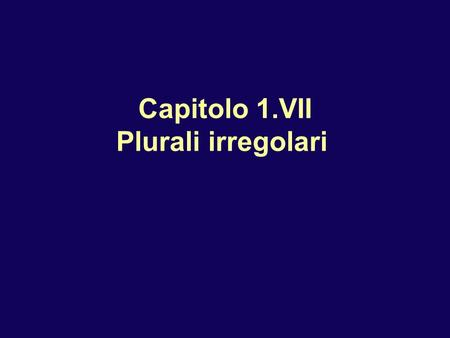 Capitolo 1.VII Plurali irregolari. Plurali irregolari M nouns and adjectives in -co keep hard sound by inserting h: un parco due parchi bianco bianchi.