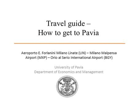 Travel guide – How to get to Pavia University of Pavia Department of Economics and Management Aeroporto E. Forlanini Milano Linate (LIN) – Milano Malpensa.