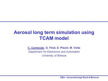 DEA - Università degli <strong>Studi</strong> di Brescia Aerosol long term simulation using TCAM model C. Carnevale, G. Finzi, E. Pisoni, M. Volta Department for Electronics.