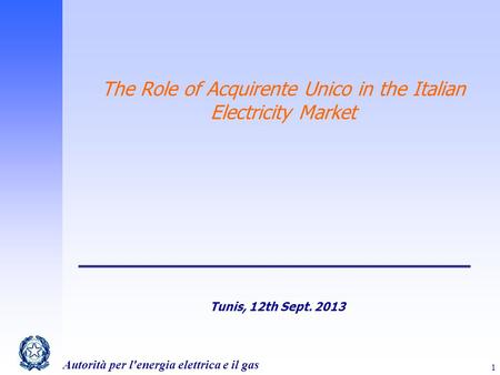 Autorità per l'energia elettrica e il gas 1 The Role of Acquirente Unico in the Italian Electricity Market Tunis, 12th Sept. 2013.