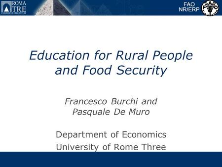 Education for Rural People and Food Security Francesco Burchi and Pasquale De Muro Department of Economics University of Rome Three FAO NR/ERP.