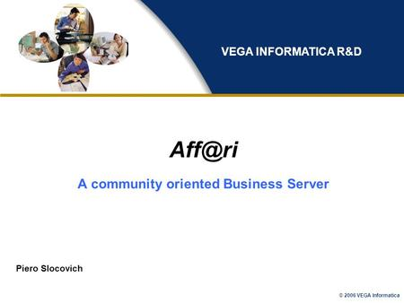 © 2006 VEGA Informatica A community oriented Business Server Piero Slocovich VEGA INFORMATICA R&D.