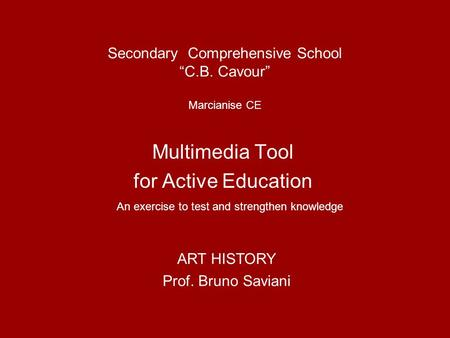 Secondary Comprehensive School C.B. Cavour Marcianise CE Multimedia Tool for Active Education An exercise to test and strengthen knowledge ART HISTORY.