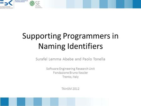 Supporting Programmers in Naming Identifiers Surafel Lemma Abebe and Paolo Tonella Software Engineering Research Unit Fondazione Bruno Kessler Trento,