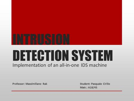 INTRUSION DETECTION SYSTEM Implementation of an all-in-one IDS machine Professor: Massimiliano RakStudent: Pasquale Cirillo Matr.: A18/45.