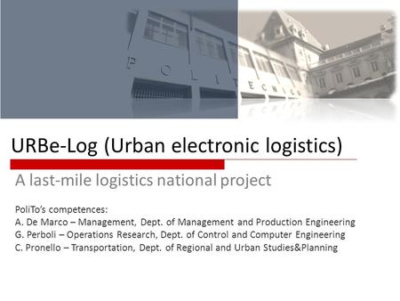 URBe-Log (Urban electronic logistics) A last-mile logistics national project PoliTos competences: A. De Marco – Management, Dept. of Management and Production.
