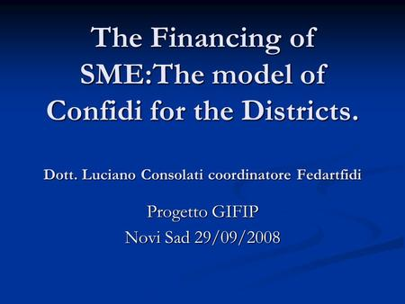 The Financing of SME:The model of Confidi for the Districts. Dott. Luciano Consolati coordinatore Fedartfidi Progetto GIFIP Novi Sad 29/09/2008.