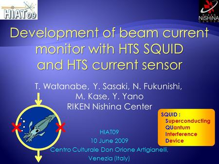 SQUID : Superconducting QUantum Interference Device Development of beam current monitor with HTS SQUID and HTS current sensor HIAT09 10 June 2009 Centro.